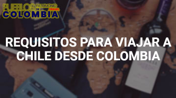 Requisitos para Viajar a Chile desde Colombia