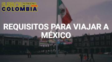 Pasos y Requisitos para Viajar a México desde Colombia.