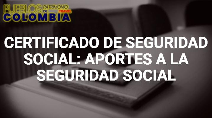 Certificado Seguridad Social: Aportes a la Seguridad Social